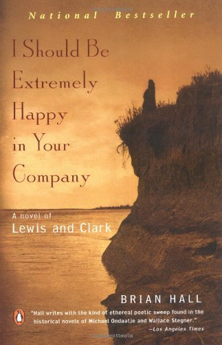 Brian Hall I Should Be Extremely Happy In Your Company A Novel Of Lewis And Clark