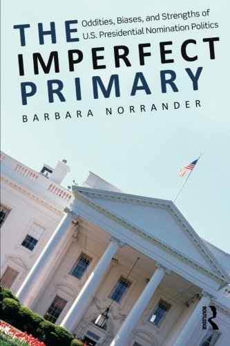 Barbara Norrander The Imperfect Primary Oddities Biases And Strengths Of U.S. President