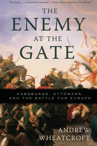 Andrew Wheatcroft The Enemy At The Gate Habsburgs Ottomans And The Battle For Europe