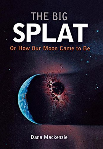 Dana Mackenzie The Big Splat Or How Our Moon Came To Be