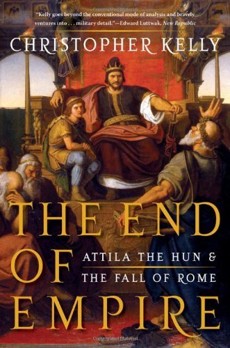 Christopher Kelly The End Of Empire Attila The Hun And The Fall Of Rome