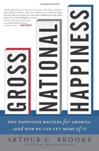 Arthur C. Brooks Gross National Happiness Why Happiness Matters For America And How We Can