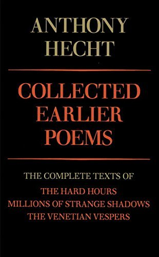 Anthony Hecht Collected Earlier Poems The Complete Texts Of The Hard Hours Millions Of