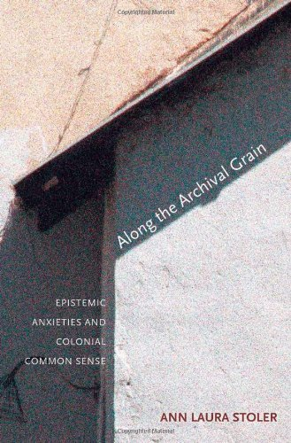 Ann Laura Stoler Along The Archival Grain Epistemic Anxieties And Colonial Common Sense
