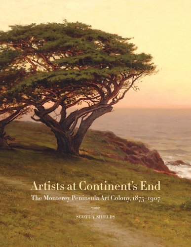 Scott A. Shields Artists At Continent's End The Monterey Peninsula Art Colony 1875 1907