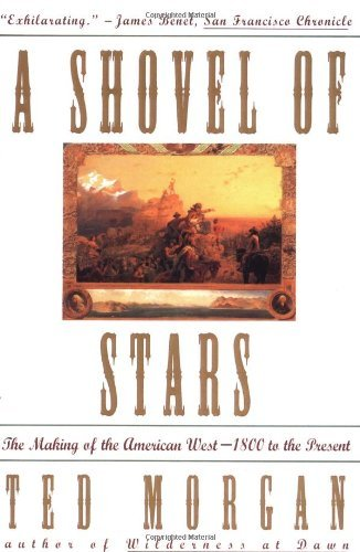 Ted Morgan Shovel Of Stars The Making Of The American West 1800 To The Prese