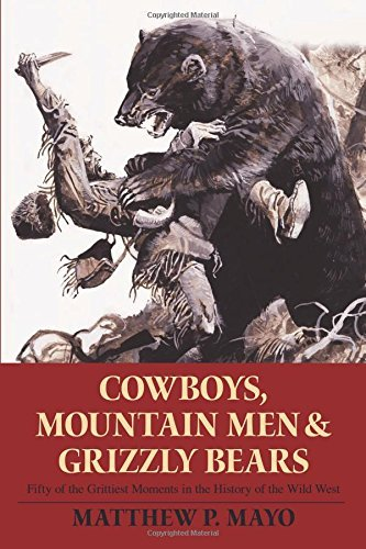 Matthew P. Mayo Cowboys Mountain Men And Grizzly Bears Fifty Of The Grittiest Moments In The History Of