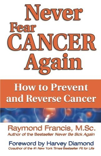 Raymond Francis M. Sc Never Fear Cancer Again How To Prevent And Reverse Cancer