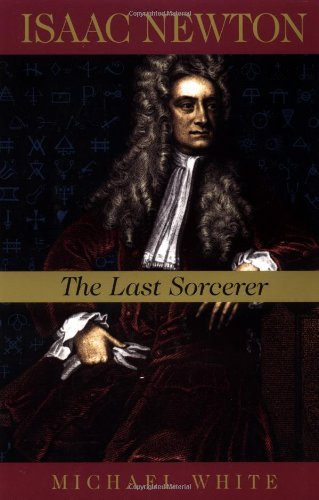 Michael White Isaac Newton The Last Sorcerer