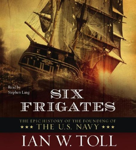 Ian W. Toll Six Frigates The Epic History Of The Founding Of The U.S. Navy Abridged