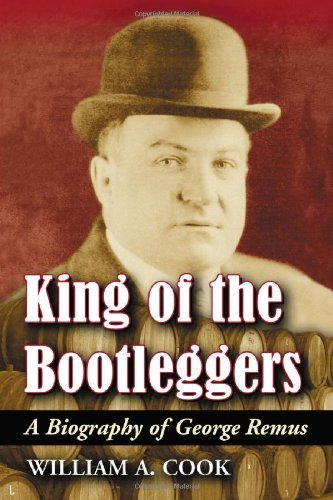 William A. Cook King Of The Bootleggers A Biography Of George Remus