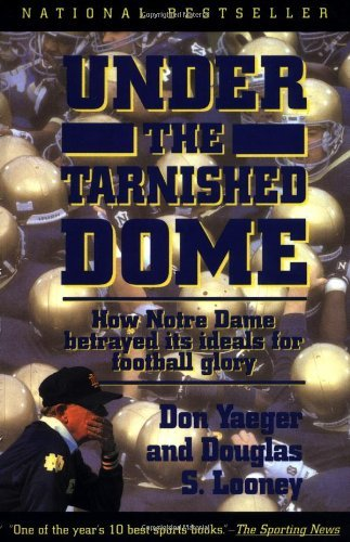 Don Yaeger Under The Tarnished Dome How Notre Dame Betrayd Ideals For Football Glory