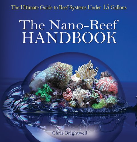 Chris R. Brightwell Nano Reef Handbook The Ultimate Guide To Reef Systems Under 15 Gallo