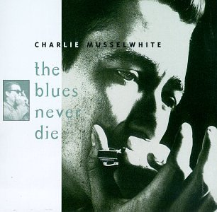 Charlie Musselwhite Blues Never Die