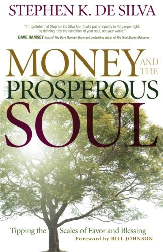 Stephen K. De Silva Money And The Prosperous Soul Tipping The Scales Of Favor And Blessing