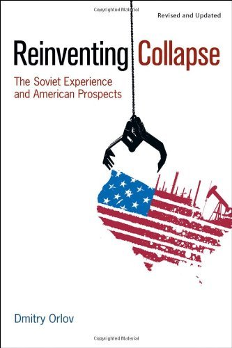 Dmitry Orlov Reinventing Collapse The Soviet Experience And American Prospects Revised Update