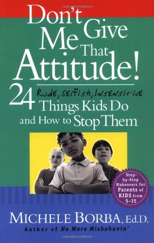Michele Borba Don't Give Me That Attitude! 24 Rude Selfish Insensitive Things Kids Do And