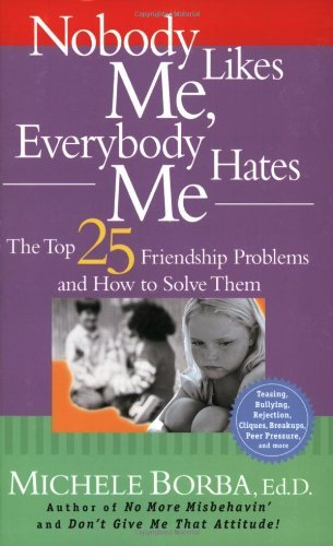 Michele Borba Nobody Likes Me Everybody Hates Me The Top 25 Friendship Problems And How To Solve T