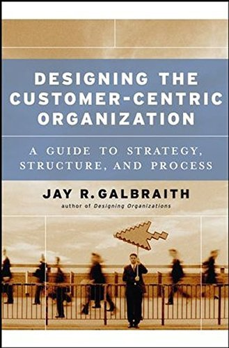Jay R. Galbraith Designing The Customer Centric Organization A Guide To Strategy Structure And Process