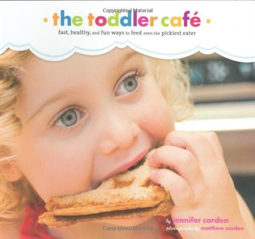Jennifer Carden Toddler Cafe Fast Healthy And Fun Ways To Feed Even The Pick