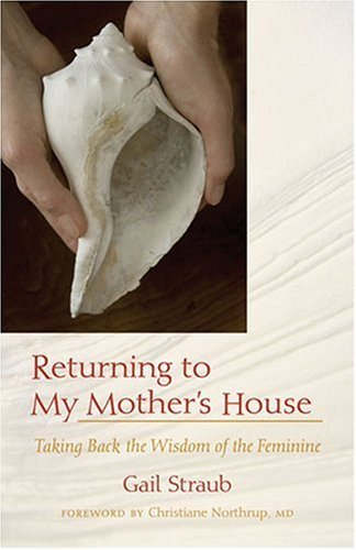Gail Straub Returning To My Mother's House Taking Back The Wisdom Of The Feminine