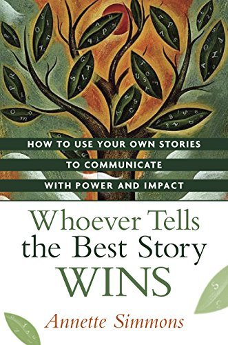 Annette Simmons Whoever Tells The Best Story Wins How To Use Your Own Stories To Communicate With P