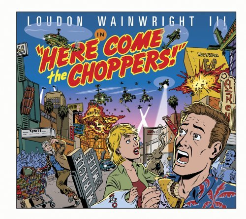 Loudon Wainwright Iii Here Come The Choppers