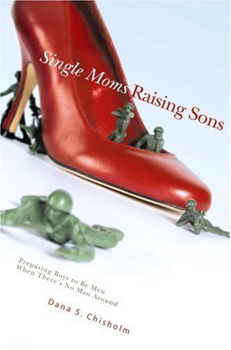 Dana S. Chisholm Single Moms Raising Sons Preparing Boys To Be Men When There's No Man Arou