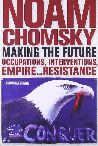 Noam Chomsky Making The Future Occupations Interventions Empire And Resistance
