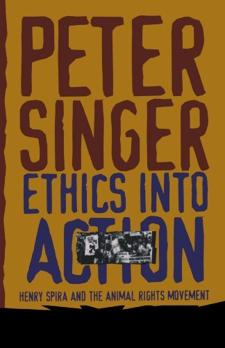 Peter Singer Ethics Into Action Henry Spira And The Animal Rights Movement Revised
