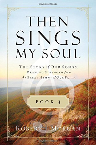 Robert Morgan Then Sings My Soul Book 3 The Story Of Our Songs Drawing Strength From The