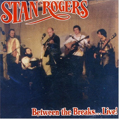 Stan Rogers Between The Breaks Live!