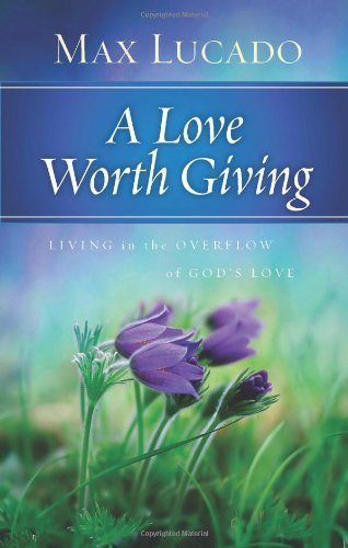 Max Lucado A Love Worth Giving Living In The Overflow Of God's Love