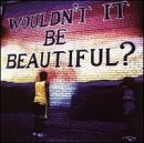 Wouldn't It Be Beautiful? Wouldn't It Be Beautiful?
