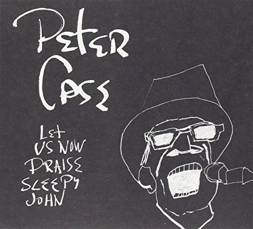 Peter Case Let Us Now Praise Sleepy John Let Us Now Praise Sleepy John