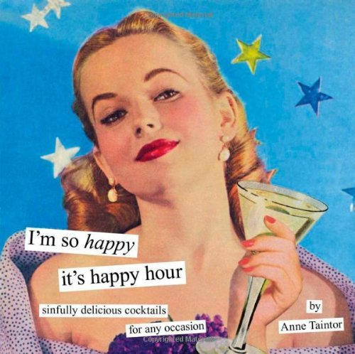 Anne Taintor I'm So Happy It's Happy Hour Sinfully Delicious Cocktails For Any Occasion