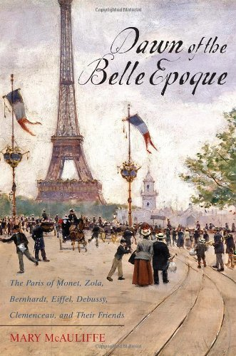 Mary Mcauliffe Dawn Of The Belle Epoque The Paris Of Monet Zola Bernhardt Eiffel Debu