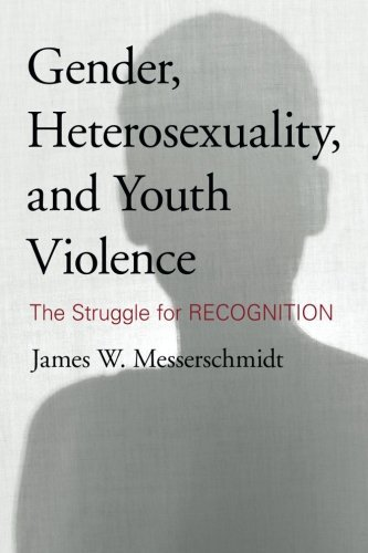 James W. Messerschmidt Gender Heterosexuality And Youth Violence The Struggle For Recognition
