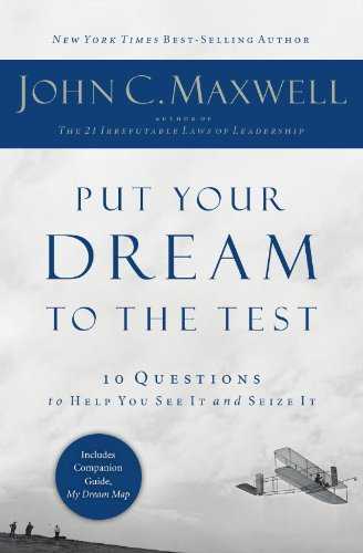John C. Maxwell Put Your Dream To The Test 10 Questions That Will Help You See It And Seize