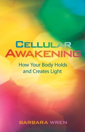 Barbara Wren Cellular Awakening How Your Body Holds And Creates Light