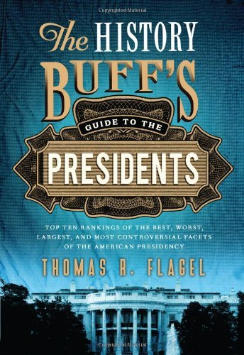 Thomas R. Flagel The History Buff's Guide To The Presidents Top Ten Rankings Of The Best Worst Largest And 0002 Edition;