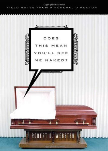 Robert D. Webster Does This Mean You'll See Me Naked? Field Notes From A Funeral Director