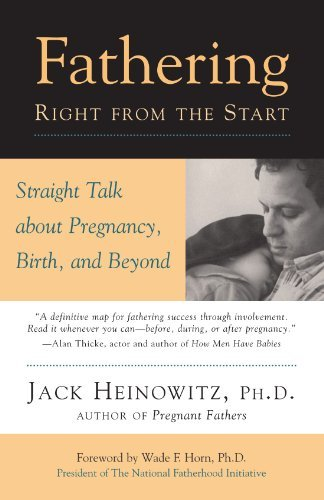 Jack Heinowitz Ph. D. Fathering Right From The Start Straight Talk About Pregnancy Birth And Beyond