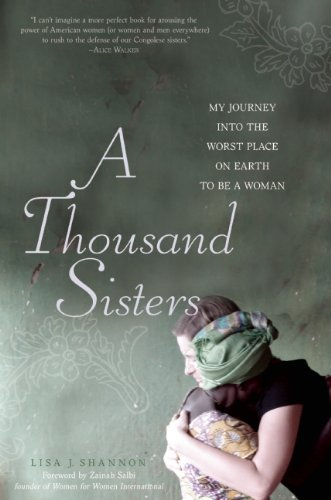 Lisa J. Shannon A Thousand Sisters My Journey Into The Worst Place On Earth To Be A