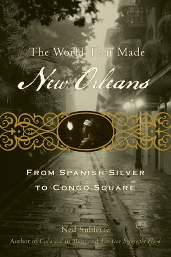 Ned Sublette The World That Made New Orleans From Spanish Silver To Congo Square