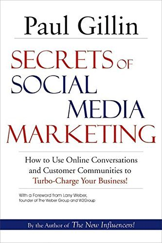 Paul Gillin Secrets Of Social Media Marketing How To Use Online Conversations And Customer Comm