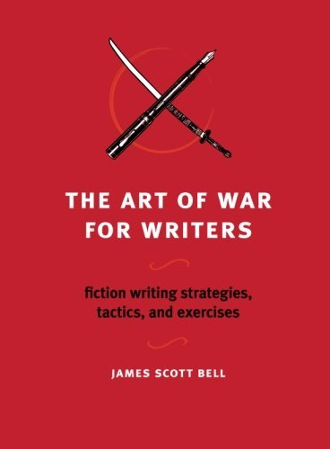 James Scott Bell The Art Of War For Writers Fiction Writing Strategies Tactics And Exercise