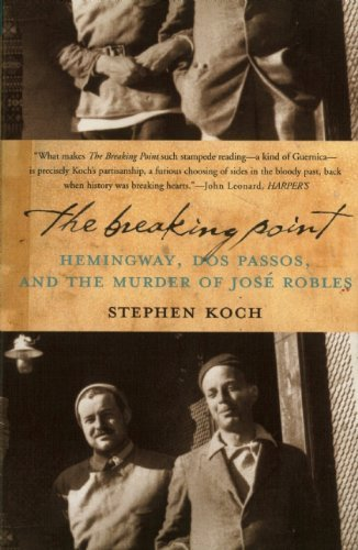 Stephen Koch The Breaking Point Hemingway Dos Passos And The Murder Of Jose Rob