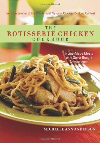 Michelle Ann Anderson The Rotisserie Chicken Cookbook Home Made Meals With Store Bought Convenience