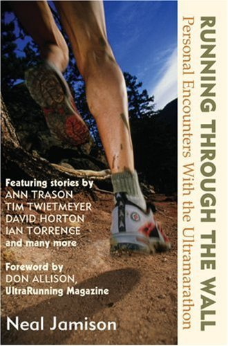 Neal Jamison Running Through The Wall Personal Encounters With The Ultramarathon
